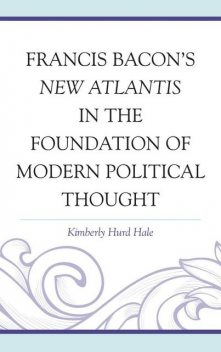 Francis Bacon's New Atlantis in the Foundation of Modern Political Thought, Kimberly Hurd Hale