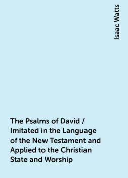 The Psalms of David / Imitated in the Language of the New Testament and Applied to the Christian State and Worship, Isaac Watts