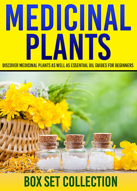 Medicinal Plants: Box Set Collection: Discover Medicinal Plants As Well As Essential Oil Guides For Beginners, Old Natural Ways