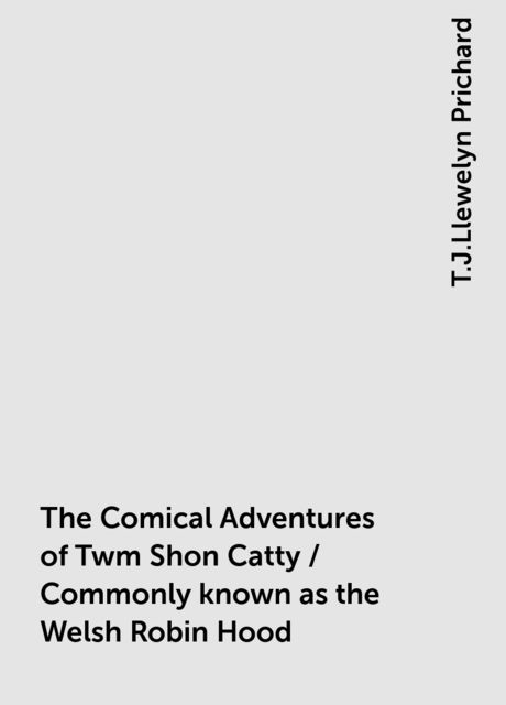 The Comical Adventures of Twm Shon Catty / Commonly known as the Welsh Robin Hood, T.J.Llewelyn Prichard