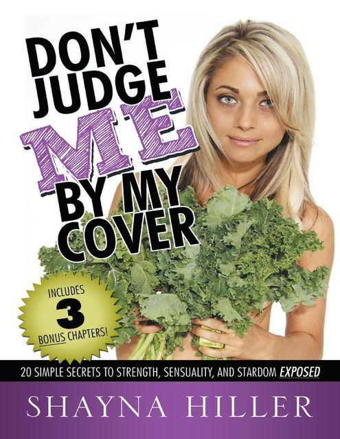 Don't Judge Me By My Cover: 20 Simple Secrets to Strength, Sensuality, and Stardom Exposed, Shayna Hiller