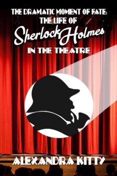 The Dramatic Moment of Fate: The Life of Sherlock Holmes in the Theatre, Alexandra Kitty
