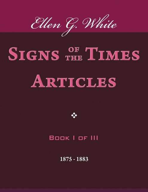 Signs of the Times Articles – Book I of III, Ellen G.White