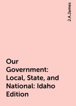 Our Government: Local, State, and National: Idaho Edition, J.A.James
