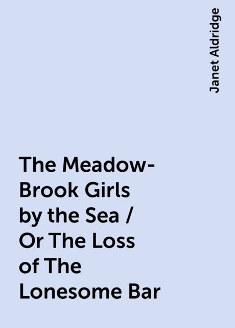 The Meadow-Brook Girls by the Sea / Or The Loss of The Lonesome Bar, Janet Aldridge