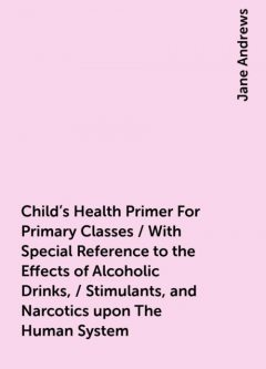 Child's Health Primer For Primary Classes / With Special Reference to the Effects of Alcoholic Drinks, / Stimulants, and Narcotics upon The Human System, Jane Andrews