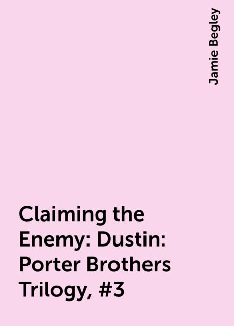 Claiming the Enemy: Dustin: Porter Brothers Trilogy, #3, Jamie Begley