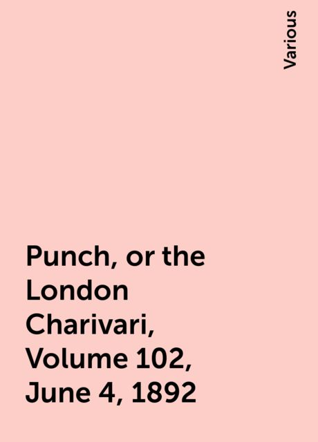 Punch, or the London Charivari, Volume 102, June 4, 1892, Various