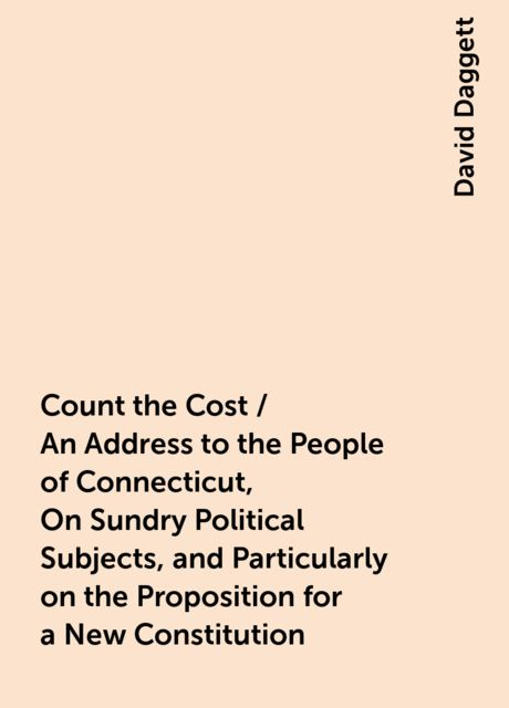 Count the Cost / An Address to the People of Connecticut, On Sundry Political Subjects, and Particularly on the Proposition for a New Constitution, David Daggett