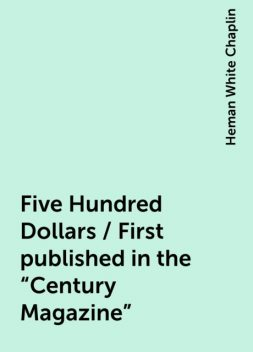 """Five Hundred Dollars / First published in the """"Century Magazine"""", Heman White Chaplin"""