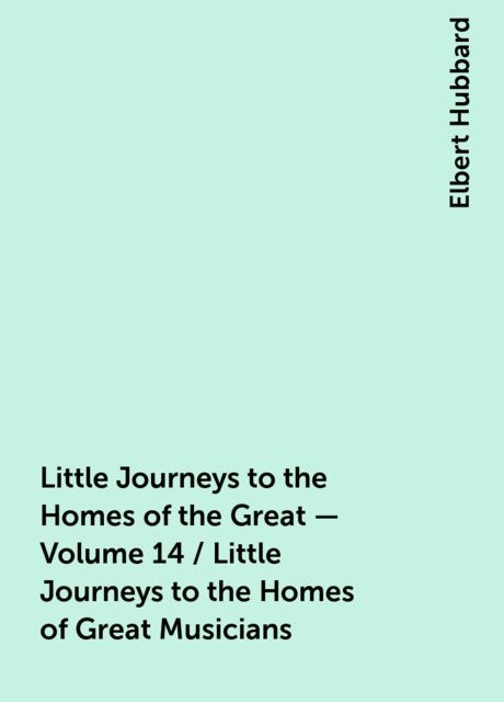 Little Journeys to the Homes of the Great - Volume 14 / Little Journeys to the Homes of Great Musicians, Elbert Hubbard