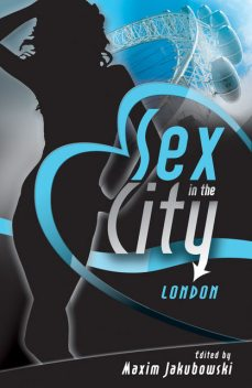 Sex in the City – London, Elizabeth Coldwell, Lily Harlem, Justine Elyot, Valerie Grey, Carrie Williams, Clarice Clique, Frances Ann Kerr, Kevin Mullins, Kristina Lloyd, Marcelle Perks, Matt Thorne, N.J. Streitberger