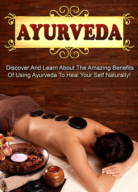Ayurveda Discover And Learn About The Amazing Benefits Of Using Ayurveda To Heal Your Self Naturally, Old Natural Ways