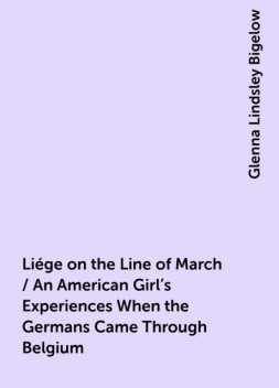 Liége on the Line of March / An American Girl's Experiences When the Germans Came Through Belgium, Glenna Lindsley Bigelow