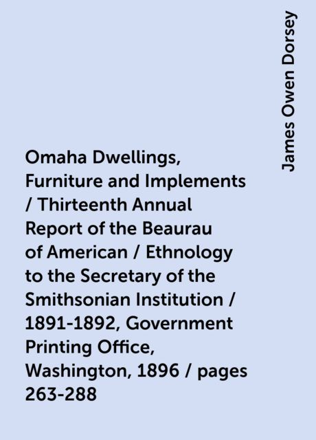 Omaha Dwellings, Furniture and Implements / Thirteenth Annual Report of the Beaurau of American / Ethnology to the Secretary of the Smithsonian Institution / 1891-1892, Government Printing Office, Washington, 1896 / pages 263-288, James Owen Dorsey