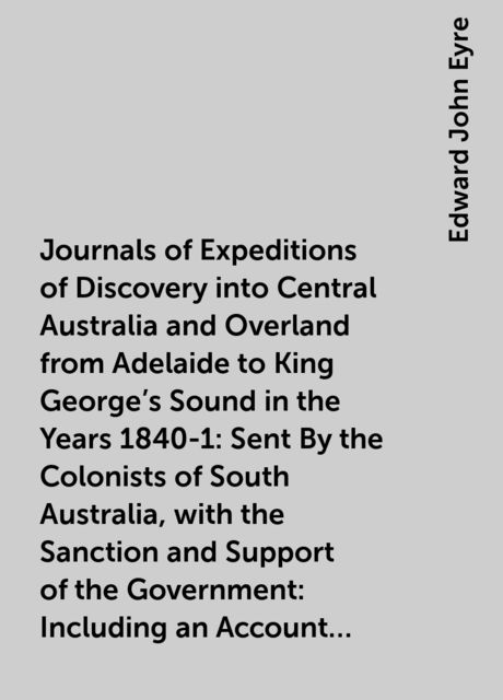 Journals of Expeditions of Discovery into Central Australia and Overland from Adelaide to King George's Sound in the Years 1840-1: Sent By the Colonists of South Australia, with the Sanction and Support of the Government: Including an Account of the Manne, Edward John Eyre