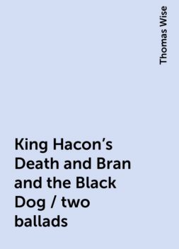 King Hacon's Death and Bran and the Black Dog / two ballads, Thomas Wise