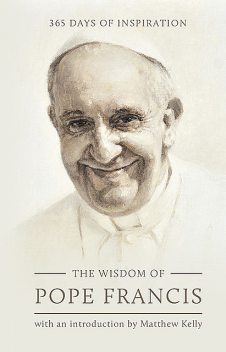 The Wisdom of Pope Francis, Matthew Kelly, Pope Francis