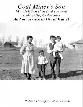 Coal Miner's Son: My Childhood In and Around Lafayette Colorado and My Service In World War II, Robert Thompson Robinson Jr.