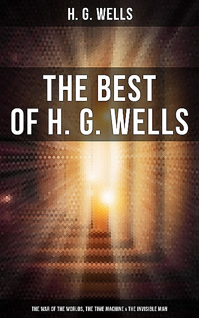 The Best of H. G. Wells: The War of the Worlds, The Time Machine & The Invisible Man, Herbert Wells