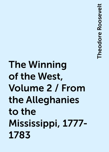 The Winning of the West, Volume 2 / From the Alleghanies to the Mississippi, 1777-1783, Theodore Roosevelt