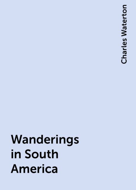 Wanderings in South America, Charles Waterton