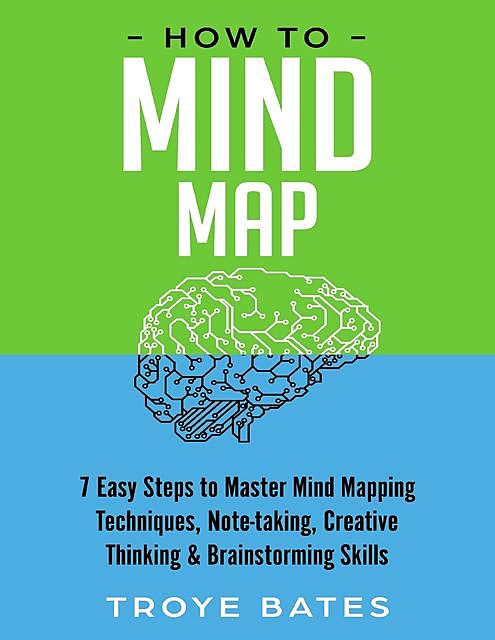 How to Mind Map: 7 Easy Steps to Master Mind Mapping Techniques, Note-taking, Creative Thinking & Brainstorming Skills, Troye Bates