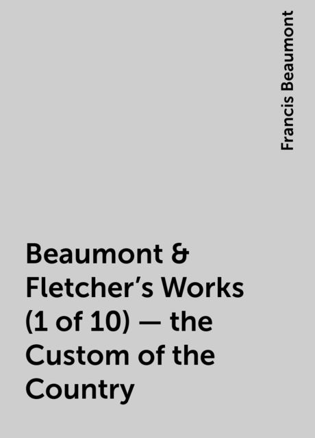 Beaumont & Fletcher's Works (1 of 10) - the Custom of the Country, Francis Beaumont
