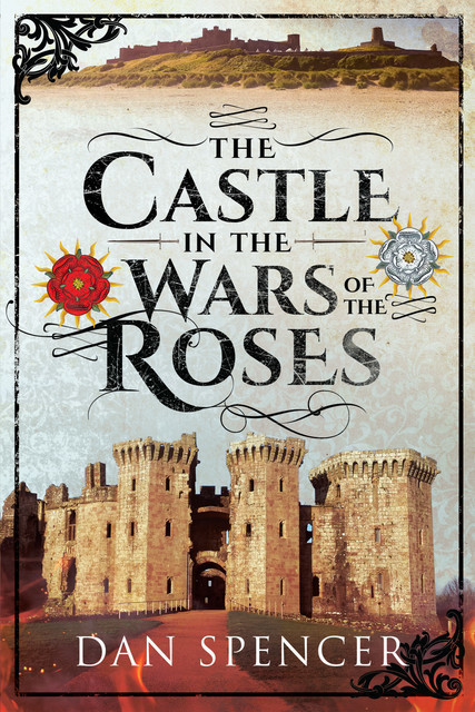 The Castle in the Wars of the Roses, Dan Spencer