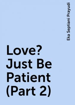 Love? Just Be Patient (Part 2), Eka Septiani Prayudi