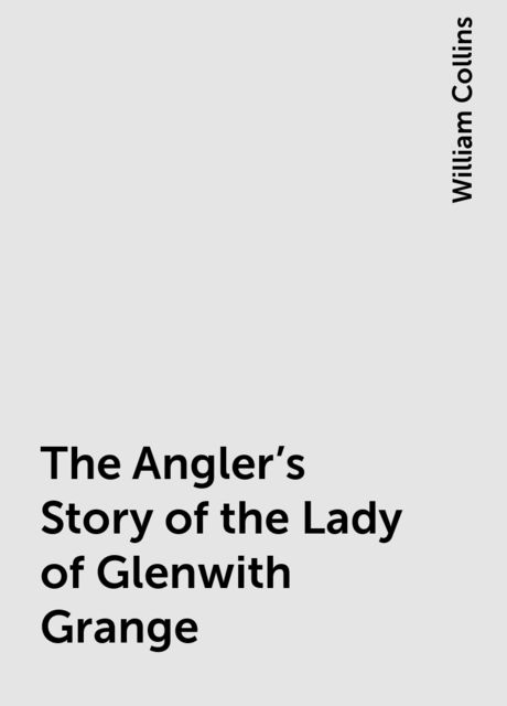 The Angler's Story of the Lady of Glenwith Grange, William Collins
