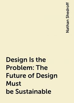 Design Is the Problem: The Future of Design Must be Sustainable, Nathan Shedroff
