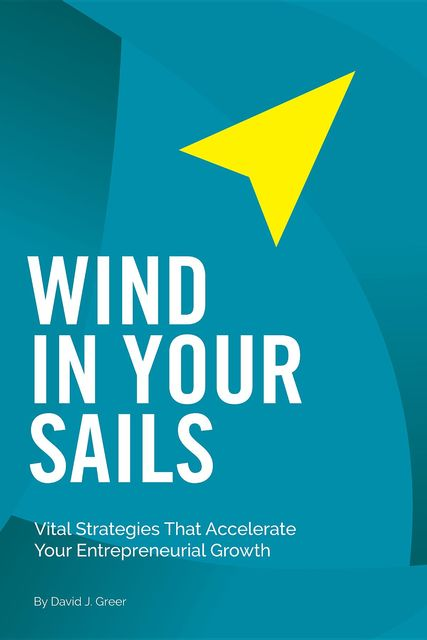 Wind In Your Sails: Vital Strategies That Accelerate Your Entrepreneurial Growth, David Greer