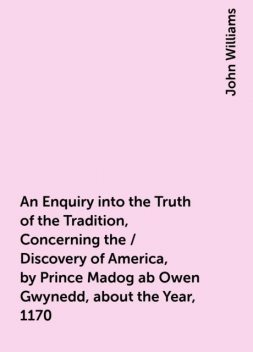 An Enquiry into the Truth of the Tradition, Concerning the / Discovery of America, by Prince Madog ab Owen Gwynedd, about the Year, 1170, John Williams