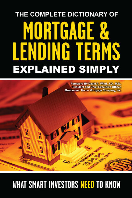 The Complete Dictionary of Mortgage & Lending Terms Explained Simply, David A.Wind