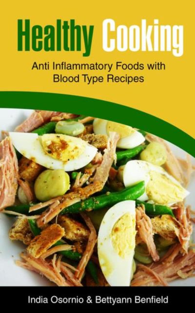 Healthy Cooking: Anti Inflammatory Foods with Blood Type Recipes, Bettyann Benfield, India Osornio