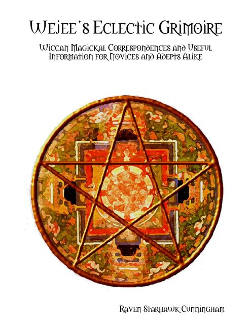 Wejee's Eclectic Grimoire: Wiccan Magickal Correspondences and Useful Information for Novices and Adepts Alike, Raven Starhawk Cunningham