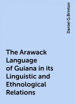 The Arawack Language of Guiana in its Linguistic and Ethnological Relations, Daniel G.Brinton