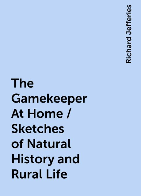 The Gamekeeper At Home / Sketches of Natural History and Rural Life, Richard Jefferies