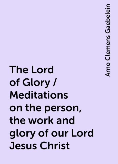 The Lord of Glory / Meditations on the person, the work and glory of our Lord Jesus Christ, Arno Clemens Gaebelein