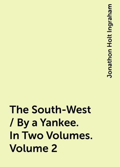 The South-West / By a Yankee. In Two Volumes. Volume 2, Jonathon Holt Ingraham