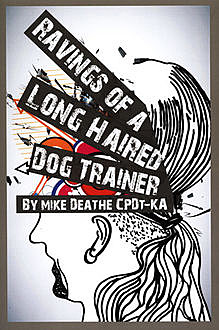 RAVINGS OF A LONG HAIRED DOG TRAINER, Mike Deathe CPDT-KA
