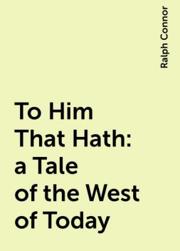 To Him That Hath: a Tale of the West of Today, Ralph Connor