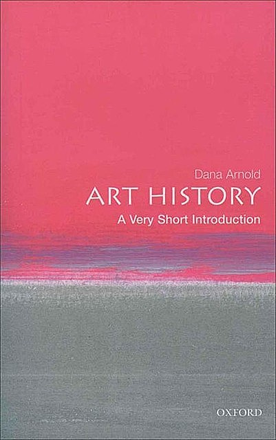 Art History: A Very Short Introduction (Very Short Introductions), Dana Arnold