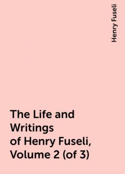 The Life and Writings of Henry Fuseli, Volume 2 (of 3), Henry Fuseli