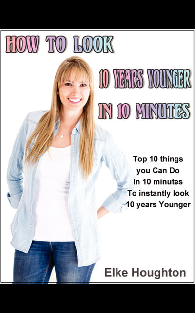 How To Look 10 Years Younger in 10 Minutes, Elke Houghton
