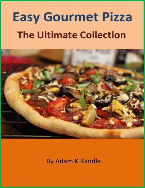 Easy Gourmet Pizza: The Ultimate Collection, Adam Randle