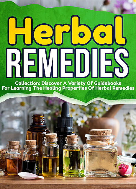 Herbal Remedies: Collection: Discover A Variety Of Guidebooks For Learning The Healing Properties Of Herbal Remedies, Old Natural Ways