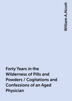 Forty Years in the Wilderness of Pills and Powders / Cogitations and Confessions of an Aged Physician, William A.Alcott