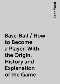 Base-Ball / How to Become a Player, With the Origin, History and Explanation of the Game, John Ward